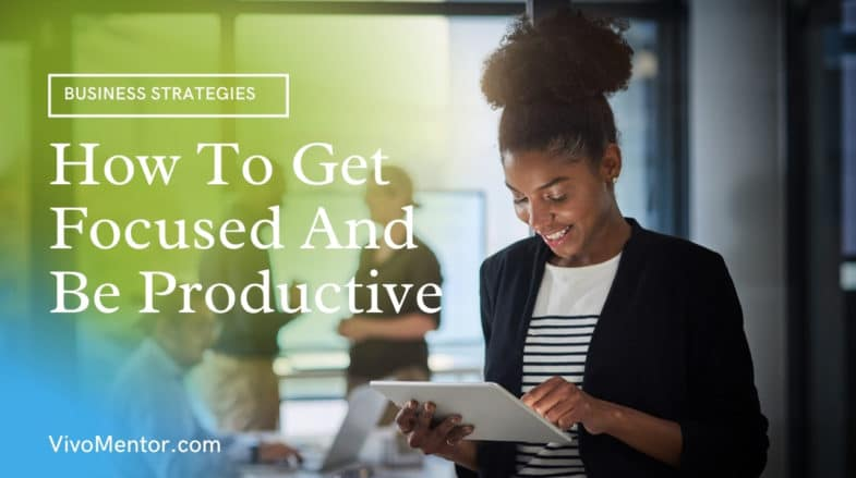 How To Get Focused And Be Productive